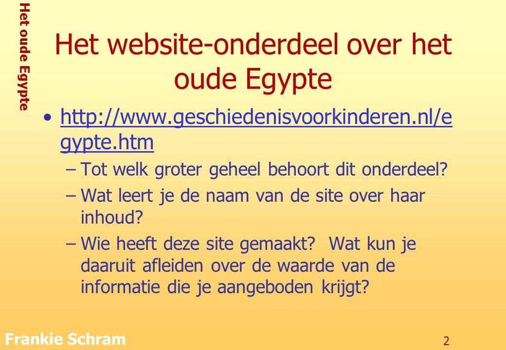 Het oude Egypte Frankie Schram 2 Het website-onderdeel over het oude Egypte http://www.geschiedenisvoorkinderen.nl/e gypte.htmhttp://www.geschiedenisvoorkinderen.nl/e gypte.htm –Tot welk groter geheel behoort dit onderdeel.