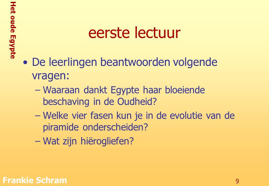 Het oude Egypte Frankie Schram 9 eerste lectuur De leerlingen beantwoorden volgende vragen: –Waaraan dankt Egypte haar bloeiende beschaving in de Oudheid.