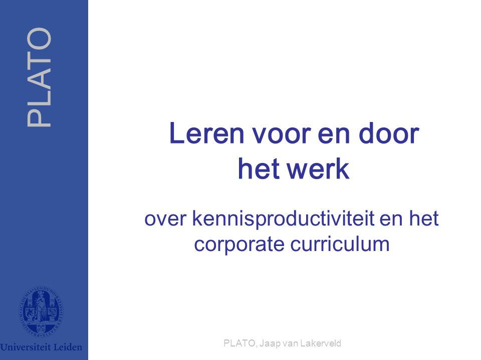 PLATO PLATO, Jaap van Lakerveld Leren voor en door het werk over kennisproductiviteit en het corporate curriculum