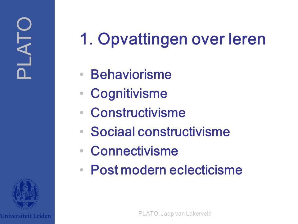PLATO PLATO, Jaap van Lakerveld 1. Opvattingen over leren Behaviorisme Cognitivisme Constructivisme Sociaal constructivisme Connectivisme Post modern