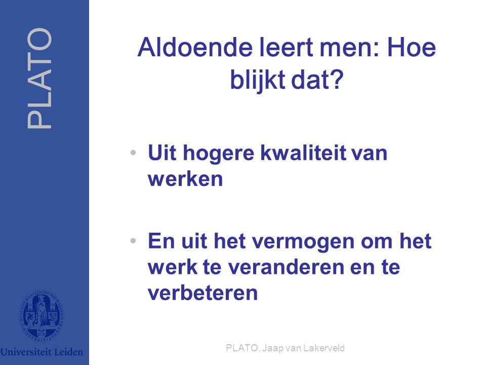 PLATO PLATO, Jaap van Lakerveld Aldoende leert men: Hoe blijkt dat? Uit hogere kwaliteit van werken En uit het vermogen om het werk te veranderen en t