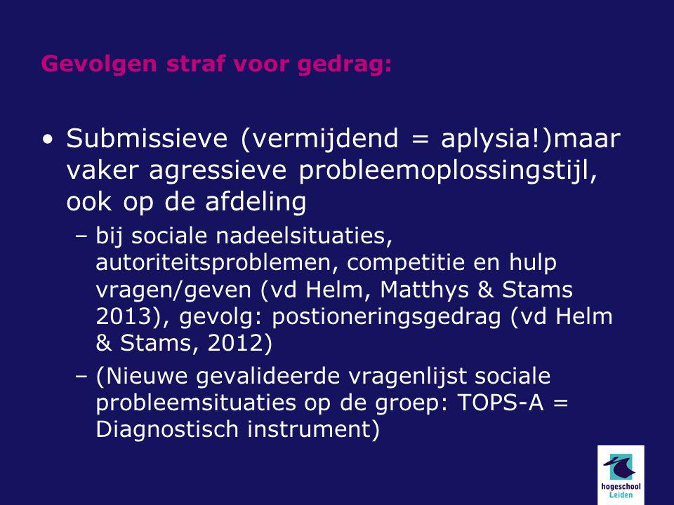 Gevolgen straf voor gedrag: Submissieve (vermijdend = aplysia!)maar vaker agressieve probleemoplossingstijl, ook op de afdeling –bij sociale nadeelsit