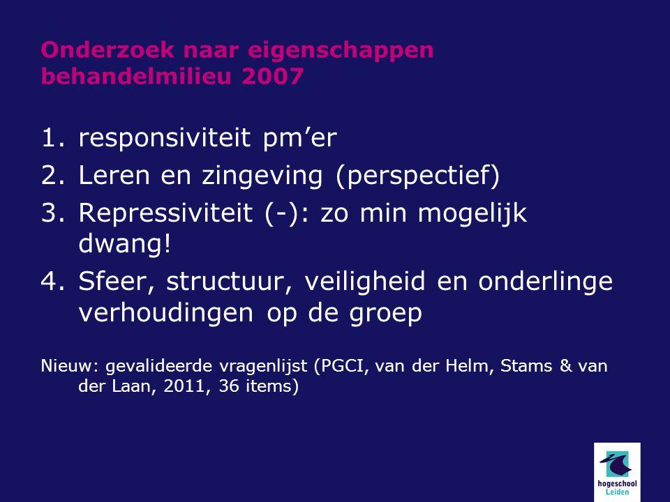 Onderzoek naar eigenschappen behandelmilieu 2007 1.responsiviteit pm'er 2.Leren en zingeving (perspectief) 3.Repressiviteit (-): zo min mogelijk dwang