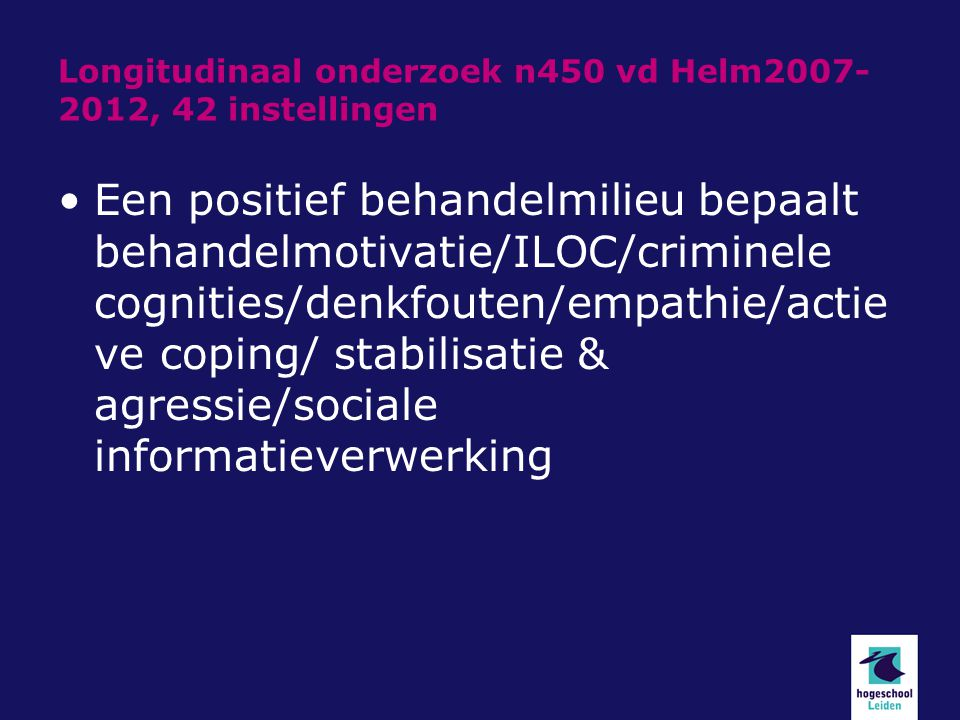 Longitudinaal onderzoek n450 vd Helm2007- 2012, 42 instellingen Een positief behandelmilieu bepaalt behandelmotivatie/ILOC/criminele cognities/denkfou