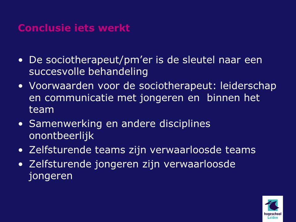 Conclusie iets werkt De sociotherapeut/pm'er is de sleutel naar een succesvolle behandeling Voorwaarden voor de sociotherapeut: leiderschap en communi