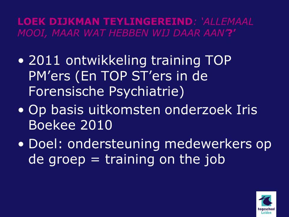 LOEK DIJKMAN TEYLINGEREIND: 'ALLEMAAL MOOI, MAAR WAT HEBBEN WIJ DAAR AAN'?' 2011 ontwikkeling training TOP PM'ers (En TOP ST'ers in de Forensische Psy