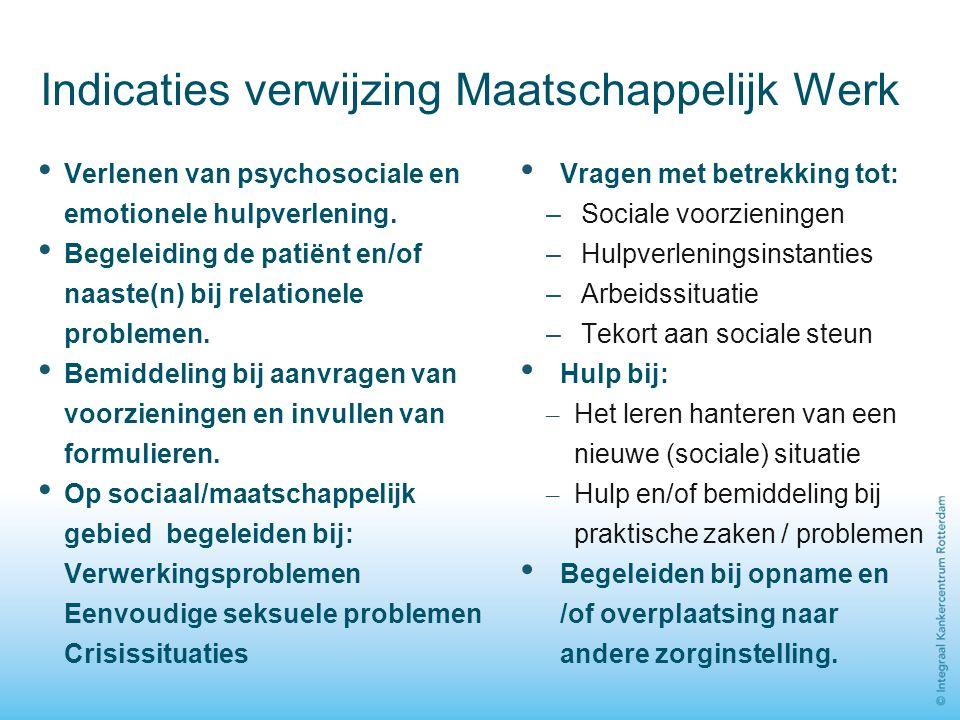 Indicaties verwijzing Maatschappelijk Werk Verlenen van psychosociale en emotionele hulpverlening. Begeleiding de patiënt en/of naaste(n) bij relation