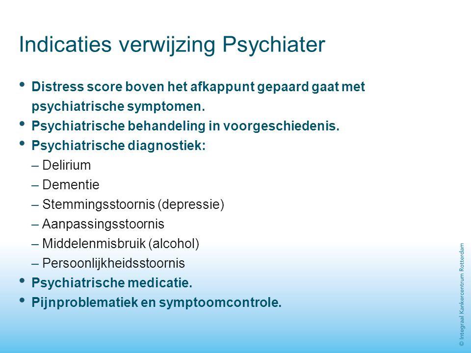 Indicaties verwijzing Psychiater Distress score boven het afkappunt gepaard gaat met psychiatrische symptomen. Psychiatrische behandeling in voorgesch