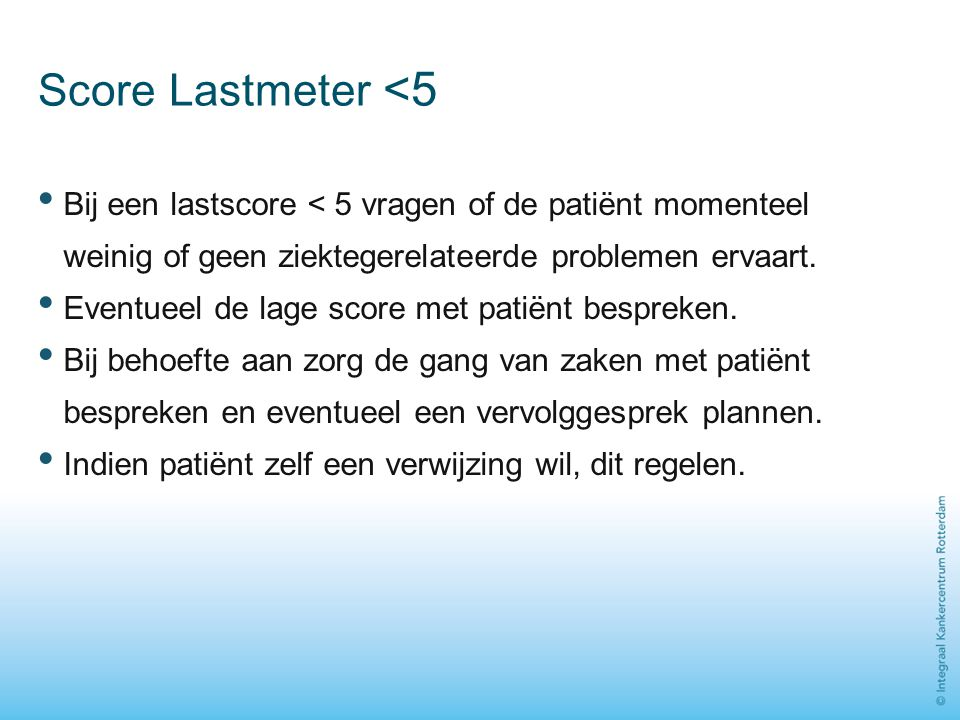 Score Lastmeter <5 Bij een lastscore < 5 vragen of de patiënt momenteel weinig of geen ziektegerelateerde problemen ervaart. Eventueel de lage score m