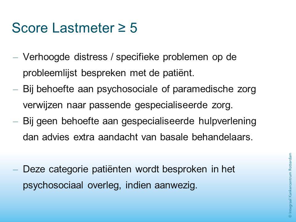 Score Lastmeter ≥ 5 – Verhoogde distress / specifieke problemen op de probleemlijst bespreken met de patiënt. – Bij behoefte aan psychosociale of para
