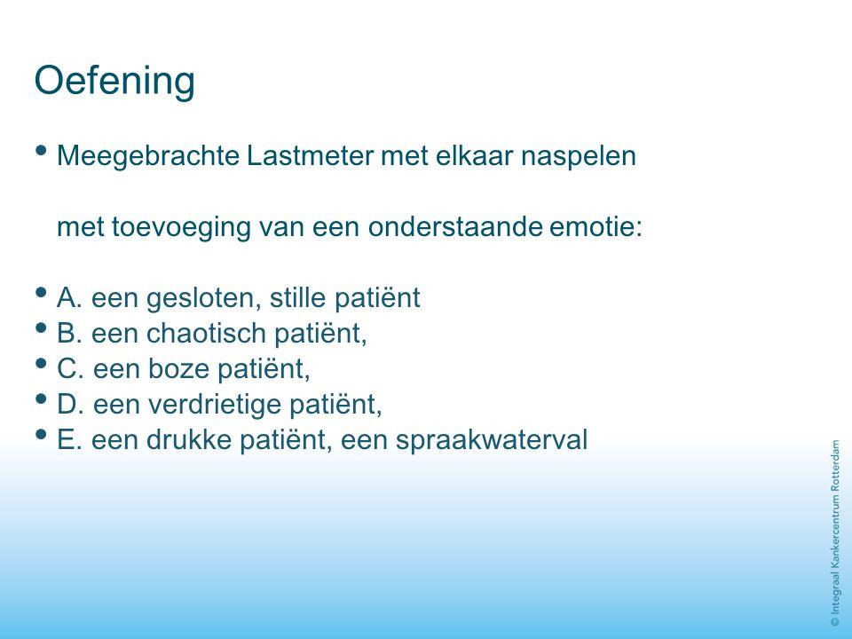 Oefening Meegebrachte Lastmeter met elkaar naspelen met toevoeging van een onderstaande emotie: A. een gesloten, stille patiënt B. een chaotisch patië
