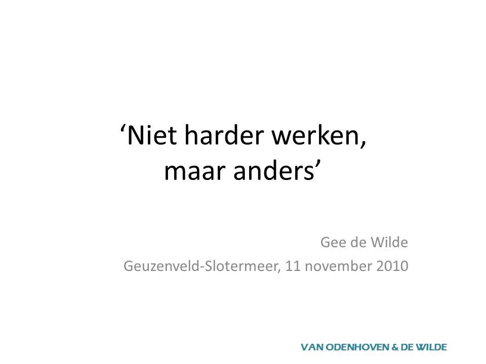 'Niet harder werken, maar anders' Gee de Wilde Geuzenveld-Slotermeer, 11 november 2010 VAN ODENHOVEN & DE WILDE