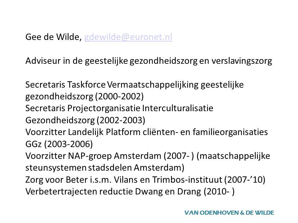 Gee de Wilde, gdewilde@euronet.nl Adviseur in de geestelijke gezondheidszorg en verslavingszorg Secretaris Taskforce Vermaatschappelijking geestelijke gezondheidszorg (2000-2002) Secretaris Projectorganisatie Interculturalisatie Gezondheidszorg (2002-2003) Voorzitter Landelijk Platform cliënten- en familieorganisaties GGz (2003-2006) Voorzitter NAP-groep Amsterdam (2007- ) (maatschappelijke steunsystemen stadsdelen Amsterdam) Zorg voor Beter i.s.m.