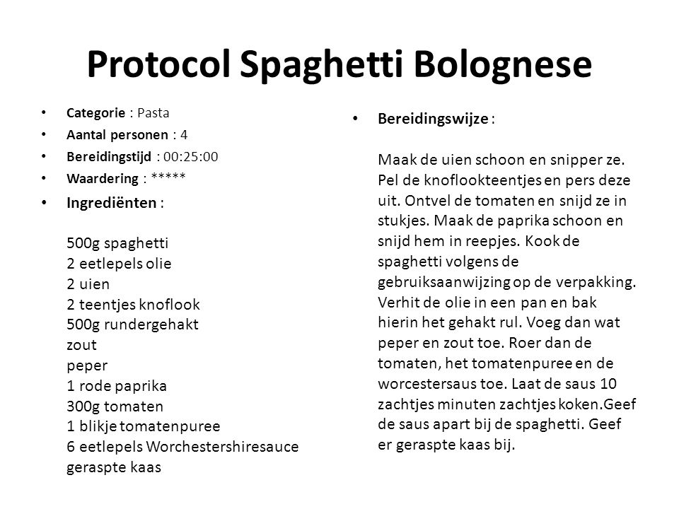 Protocol Spaghetti Bolognese Categorie : Pasta Aantal personen : 4 Bereidingstijd : 00:25:00 Waardering : ***** Ingrediënten : 500g spaghetti 2 eetlepels olie 2 uien 2 teentjes knoflook 500g rundergehakt zout peper 1 rode paprika 300g tomaten 1 blikje tomatenpuree 6 eetlepels Worchestershiresauce geraspte kaas Bereidingswijze : Maak de uien schoon en snipper ze.