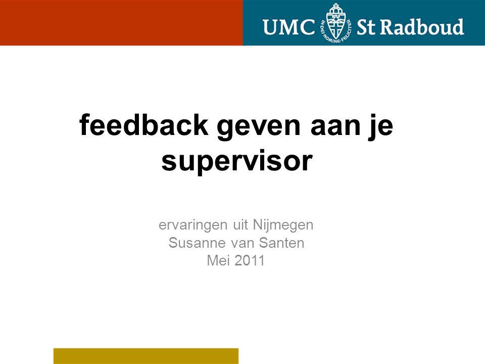 feedback geven aan je supervisor ervaringen uit Nijmegen Susanne van Santen Mei 2011