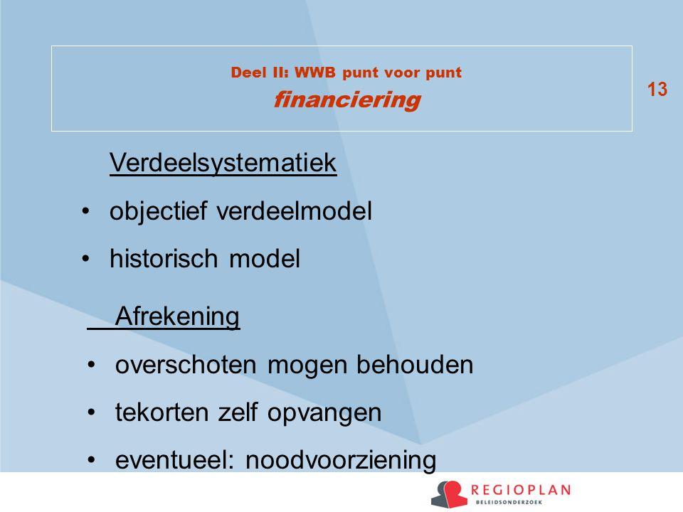 13 Deel II: WWB punt voor punt financiering Verdeelsystematiek objectief verdeelmodel historisch model Afrekening overschoten mogen behouden tekorten zelf opvangen eventueel: noodvoorziening