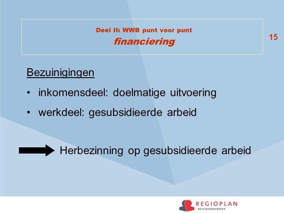 15 Deel II: WWB punt voor punt financiering Bezuinigingen inkomensdeel: doelmatige uitvoering werkdeel: gesubsidieerde arbeid Herbezinning op gesubsidieerde arbeid