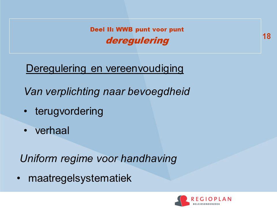18 Deel II: WWB punt voor punt deregulering Deregulering en vereenvoudiging Van verplichting naar bevoegdheid terugvordering verhaal Uniform regime voor handhaving maatregelsystematiek