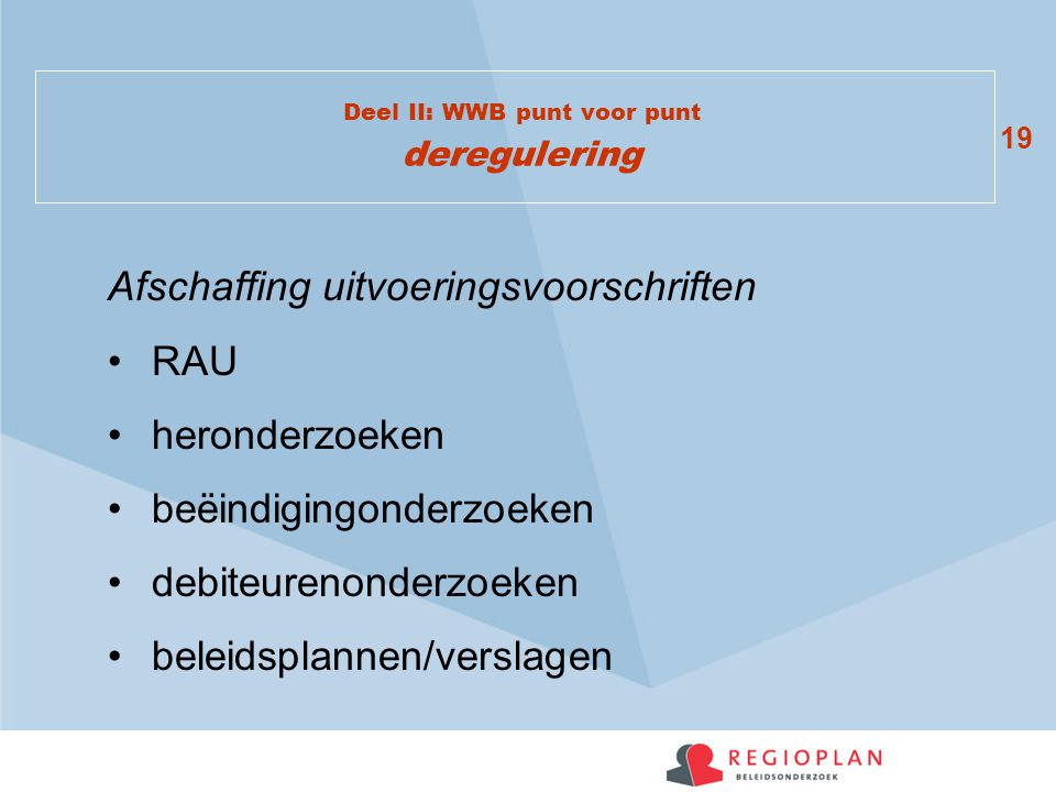 19 Deel II: WWB punt voor punt deregulering Afschaffing uitvoeringsvoorschriften RAU heronderzoeken beëindigingonderzoeken debiteurenonderzoeken beleidsplannen/verslagen