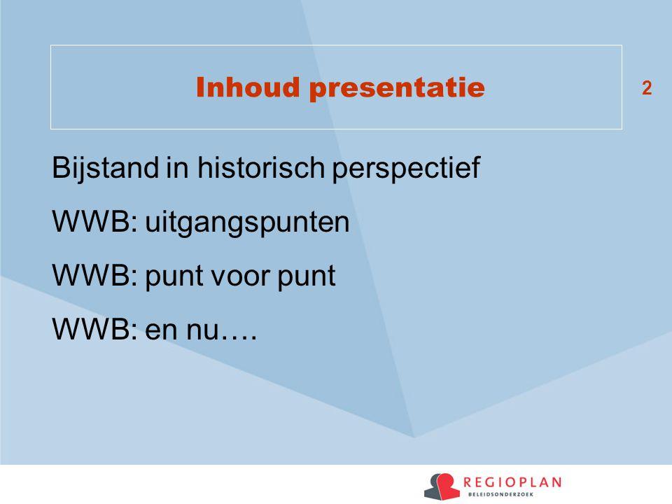 2 Inhoud presentatie Bijstand in historisch perspectief WWB: uitgangspunten WWB: punt voor punt WWB: en nu….