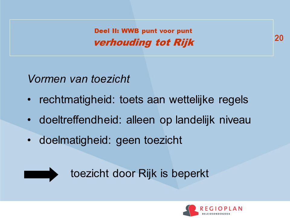 20 Deel II: WWB punt voor punt verhouding tot Rijk Vormen van toezicht rechtmatigheid: toets aan wettelijke regels doeltreffendheid: alleen op landeli