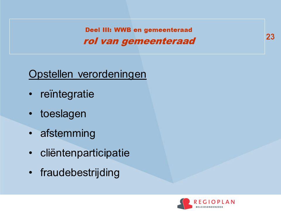23 Deel III: WWB en gemeenteraad rol van gemeenteraad Opstellen verordeningen reïntegratie toeslagen afstemming cliëntenparticipatie fraudebestrijding
