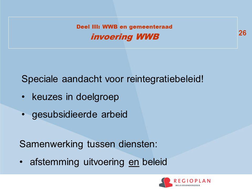 26 Deel III: WWB en gemeenteraad invoering WWB Speciale aandacht voor reintegratiebeleid! keuzes in doelgroep gesubsidieerde arbeid Samenwerking tusse