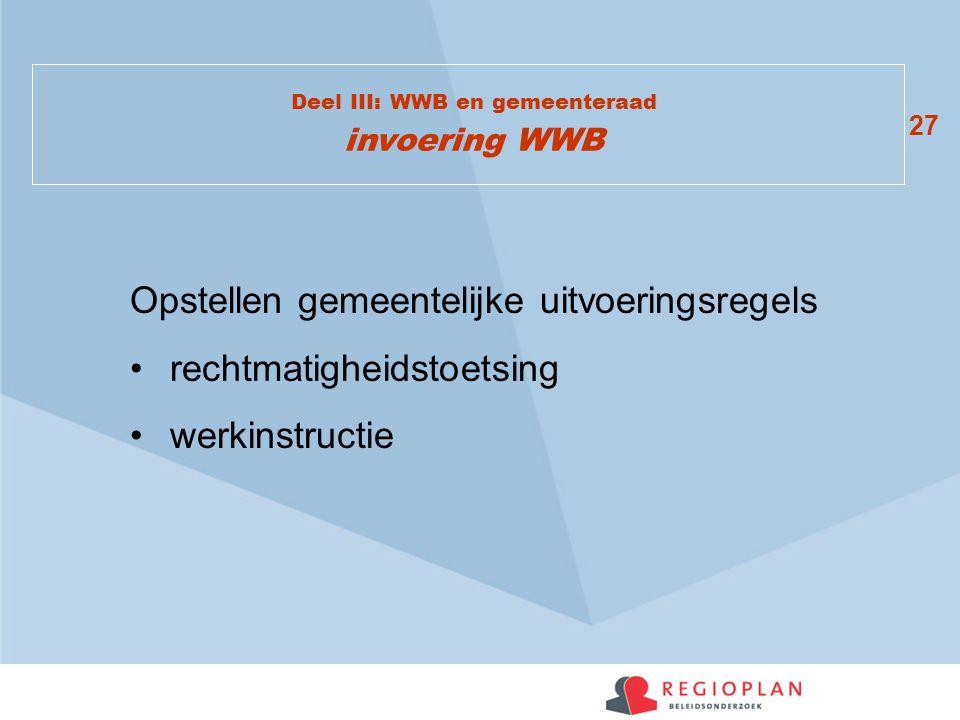 27 Deel III: WWB en gemeenteraad invoering WWB Opstellen gemeentelijke uitvoeringsregels rechtmatigheidstoetsing werkinstructie