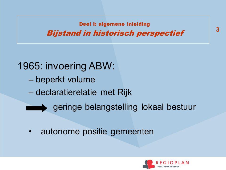 3 Deel I: algemene inleiding Bijstand in historisch perspectief 1965: invoering ABW: –beperkt volume –declaratierelatie met Rijk geringe belangstellin