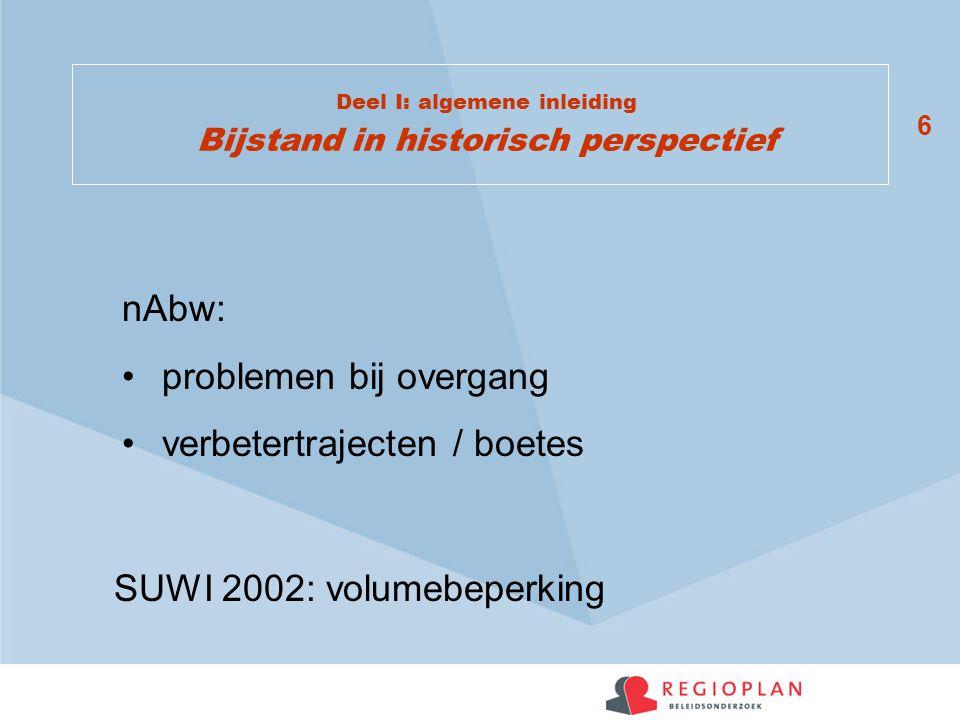 6 Deel I: algemene inleiding Bijstand in historisch perspectief nAbw: problemen bij overgang verbetertrajecten / boetes SUWI 2002: volumebeperking