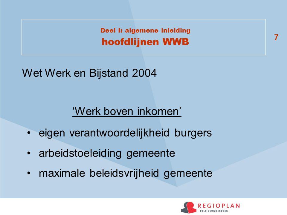 7 Deel I: algemene inleiding hoofdlijnen WWB 'Werk boven inkomen' eigen verantwoordelijkheid burgers arbeidstoeleiding gemeente maximale beleidsvrijheid gemeente Wet Werk en Bijstand 2004