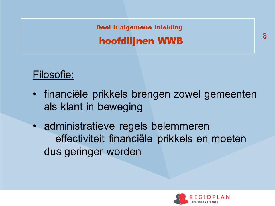 8 Deel I: algemene inleiding hoofdlijnen WWB Filosofie: financiële prikkels brengen zowel gemeenten als klant in beweging administratieve regels belemmeren effectiviteit financiële prikkels en moeten dus geringer worden
