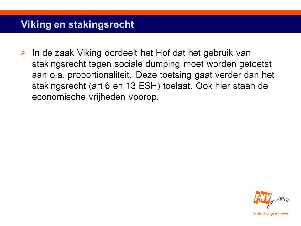 Viking en stakingsrecht >In de zaak Viking oordeelt het Hof dat het gebruik van stakingsrecht tegen sociale dumping moet worden getoetst aan o.a.