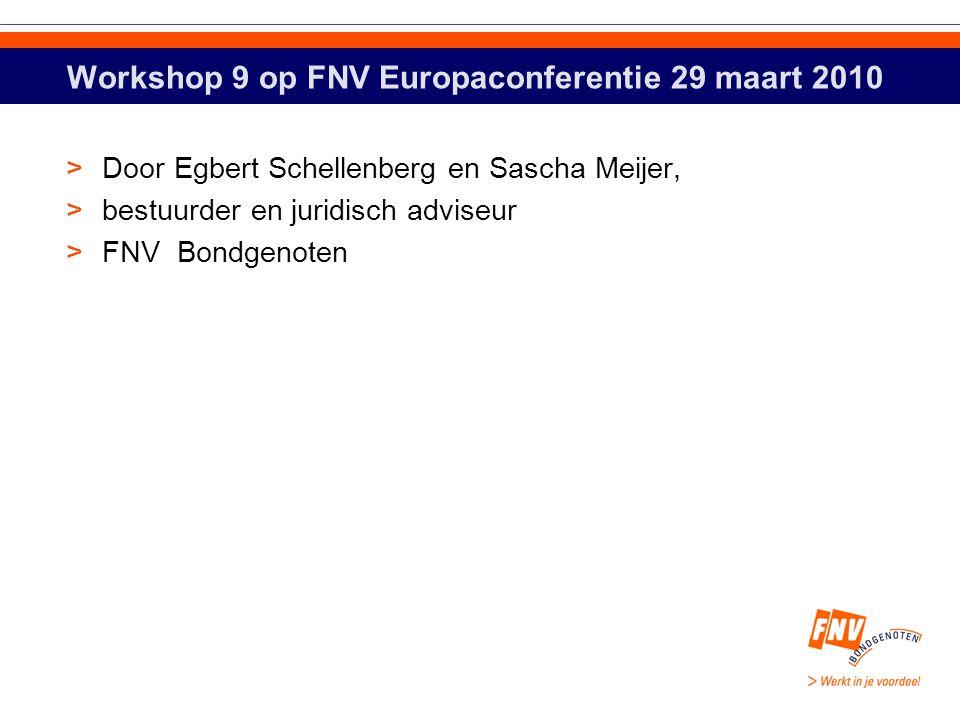 Workshop 9 op FNV Europaconferentie 29 maart 2010 >Door Egbert Schellenberg en Sascha Meijer, >bestuurder en juridisch adviseur >FNV Bondgenoten