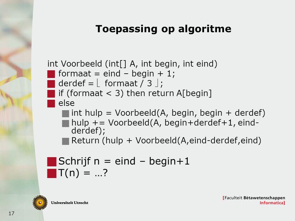 17 Toepassing op algoritme int Voorbeeld (int[] A, int begin, int eind)  formaat = eind – begin + 1;  derdef =  formaat / 3 ;  if (formaat < 3) t