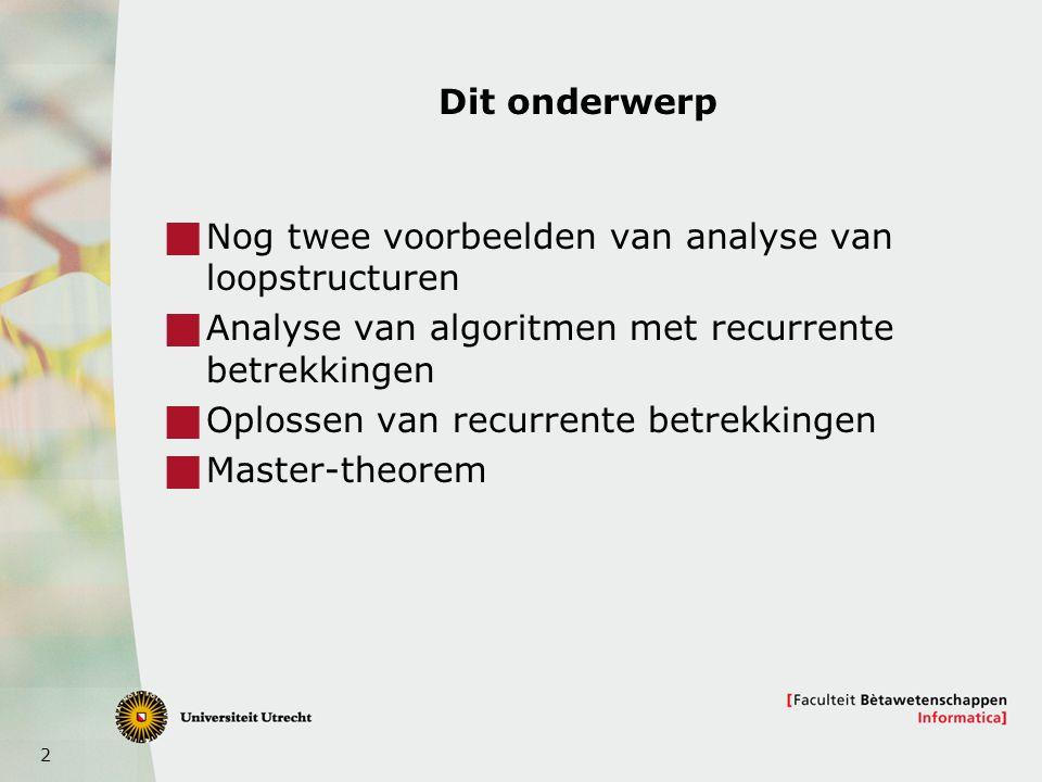 2 Dit onderwerp  Nog twee voorbeelden van analyse van loopstructuren  Analyse van algoritmen met recurrente betrekkingen  Oplossen van recurrente b