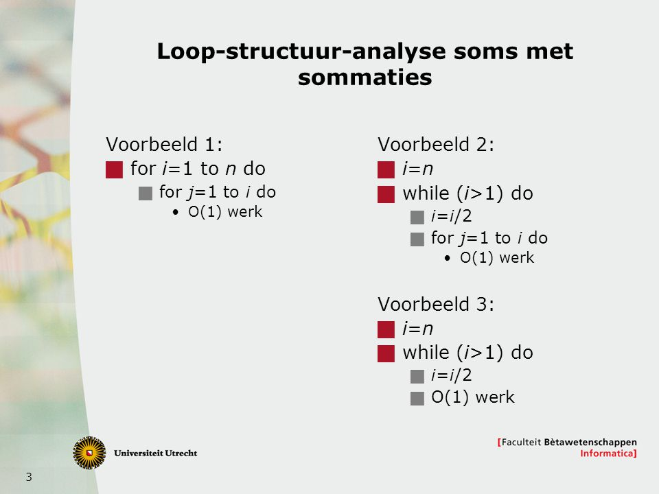 4 Analyse van algoritmen met recurrente betrekkingen Merge-sort  if n>1 then  Recursie op n/2 elementen  O(n) werk voor merge  Else O(1) werk  Schrijf: T(n) is de tijd van merge-sort op n elementen  T(1)=  (1)  Als n>1, dan T(n) = 2T(n/2)+  (n)  Hoe los je zo'n recurrente betrekking op?