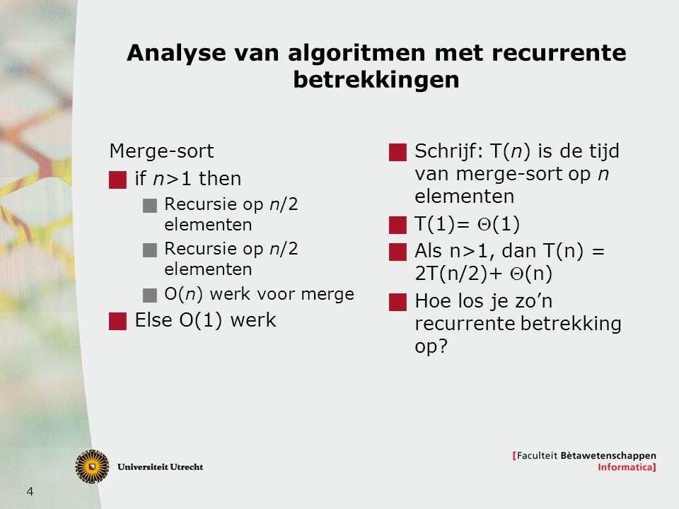 4 Analyse van algoritmen met recurrente betrekkingen Merge-sort  if n>1 then  Recursie op n/2 elementen  O(n) werk voor merge  Else O(1) werk  Sc