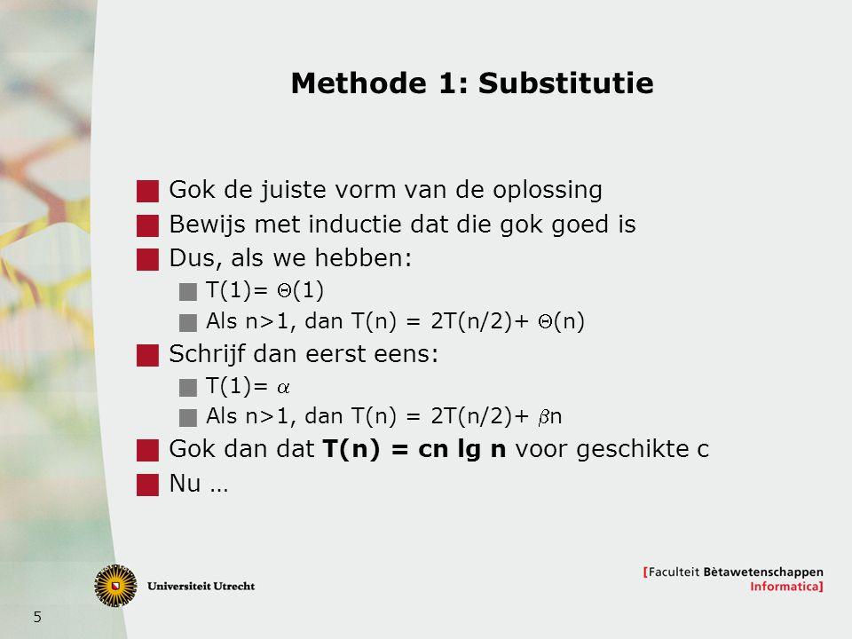 5 Methode 1: Substitutie  Gok de juiste vorm van de oplossing  Bewijs met inductie dat die gok goed is  Dus, als we hebben:  T(1)= (1)  Als n>1,