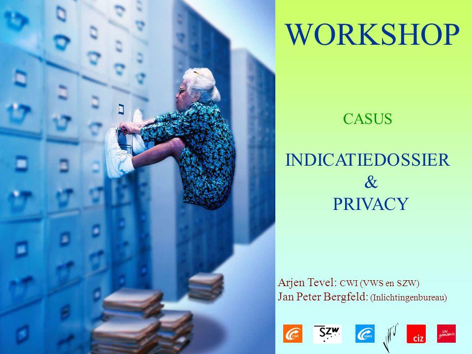 WORKSHOP INDICATIEDOSSIER & PRIVACY Arjen Tevel: CWI (VWS en SZW) Jan Peter Bergfeld: (Inlichtingenbureau) CASUS