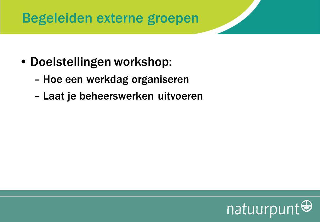 Begeleiden externe groepen Doelstellingen workshop: –Hoe een werkdag organiseren –Laat je beheerswerken uitvoeren