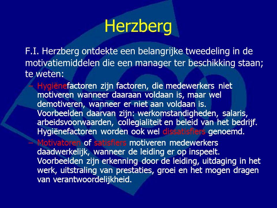 Herzberg F.I. Herzberg ontdekte een belangrijke tweedeling in de motivatiemiddelen die een manager ter beschikking staan; te weten: –Hygiënefactoren z