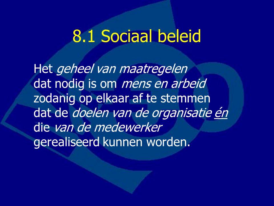 8.1 Sociaal beleid Het geheel van maatregelen dat nodig is om mens en arbeid zodanig op elkaar af te stemmen dat de doelen van de organisatie én die van de medewerker gerealiseerd kunnen worden.