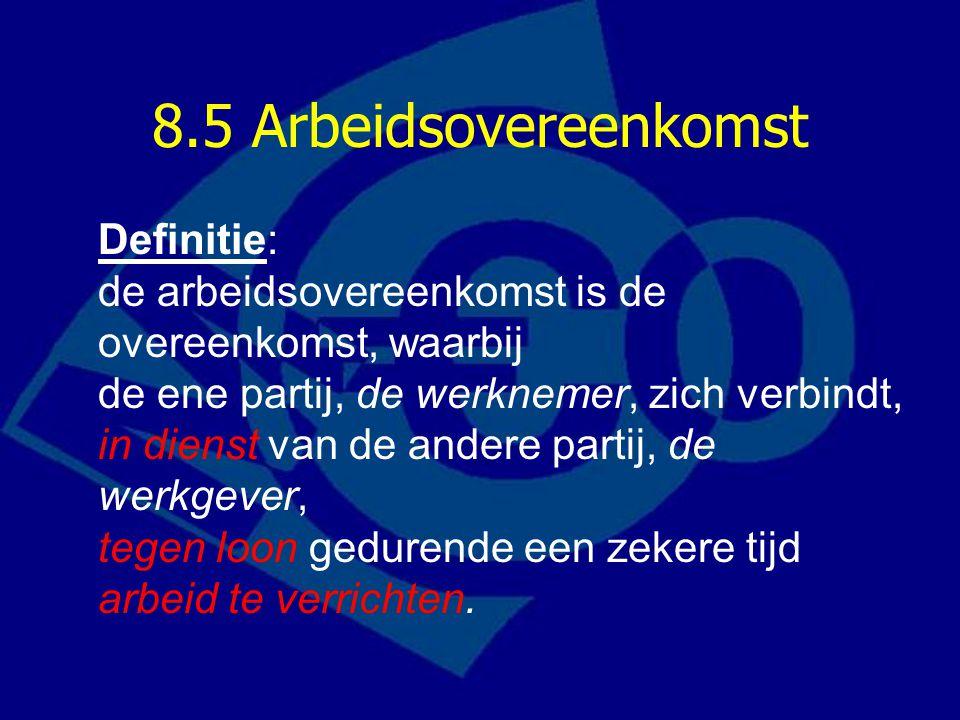 8.5 Arbeidsovereenkomst Definitie: de arbeidsovereenkomst is de overeenkomst, waarbij de ene partij, de werknemer, zich verbindt, in dienst van de andere partij, de werkgever, tegen loon gedurende een zekere tijd arbeid te verrichten.