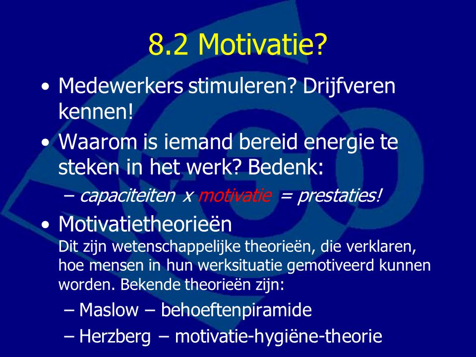 8.2 Motivatie? Medewerkers stimuleren? Drijfveren kennen! Waarom is iemand bereid energie te steken in het werk? Bedenk: –capaciteiten x motivatie = p