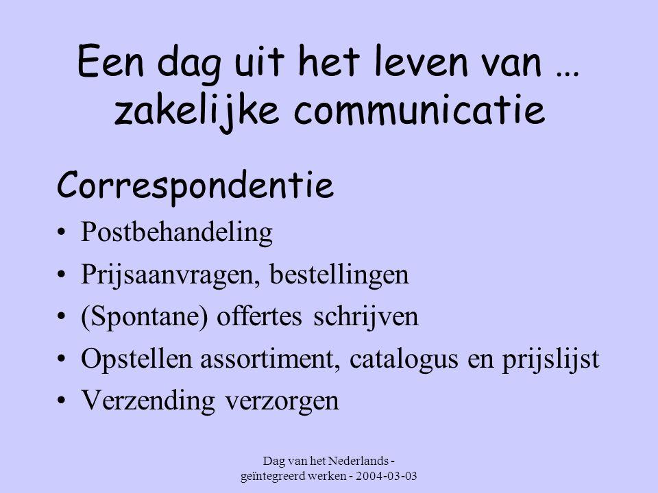 Dag van het Nederlands - geïntegreerd werken - 2004-03-03 Een dag uit het leven van … zakelijke communicatie Correspondentie E-mailen Telefoneren en bijhorende memo's opstellen Verslagen opmaken Documenten allerlei