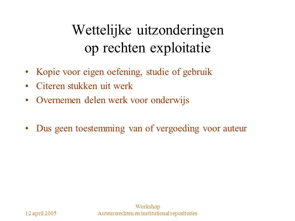 12 april 2005 Workshop Auteursrechten en institutional repositories Wettelijke uitzonderingen op rechten exploitatie Kopie voor eigen oefening, studie