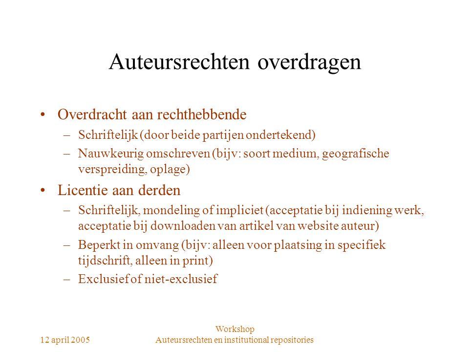 12 april 2005 Workshop Auteursrechten en institutional repositories Auteursrechten overdragen Overdracht aan rechthebbende –Schriftelijk (door beide p