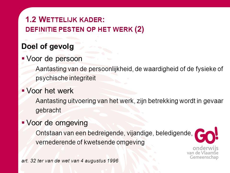 1.2 W ETTELIJK KADER : DEFINITIE PESTEN OP HET WERK (2) Doel of gevolg  Voor de persoon Aantasting van de persoonlijkheid, de waardigheid of de fysie