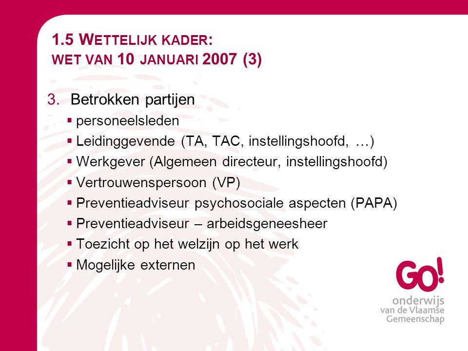1.5 W ETTELIJK KADER : WET VAN 10 JANUARI 2007 (3) 3.Betrokken partijen  personeelsleden  Leidinggevende (TA, TAC, instellingshoofd, …)  Werkgever